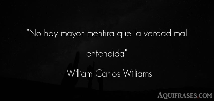 Frase realista  de William Carlos Williams. No hay mayor mentira que la
