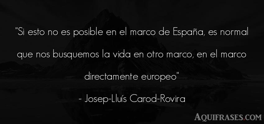 Frase de la vida  de Josep-Lluís Carod-Rovira. Si esto no es posible en el