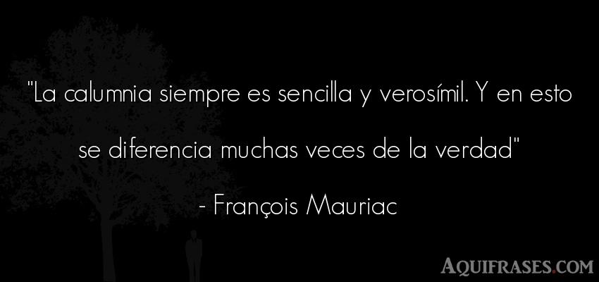 Frase realista  de François Mauriac. La calumnia siempre es