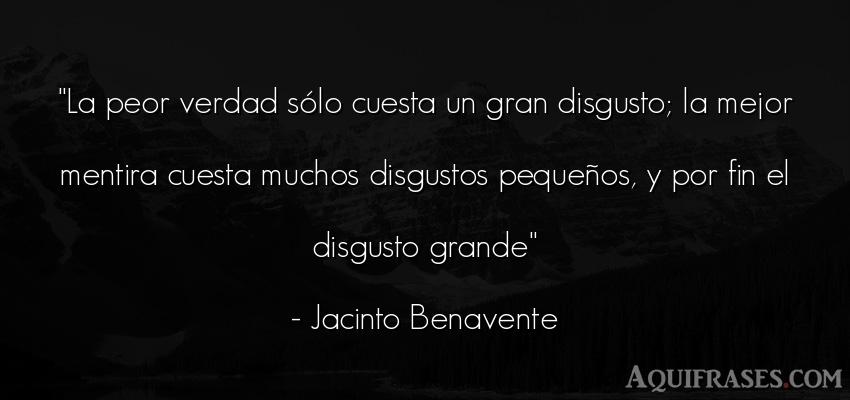 Frase realista  de Jacinto Benavente. La peor verdad sólo cuesta