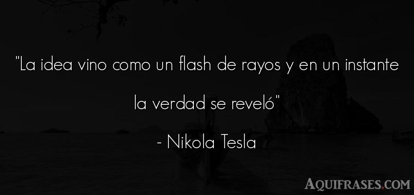Frase realista  de Nikola Tesla. La idea vino como un flash