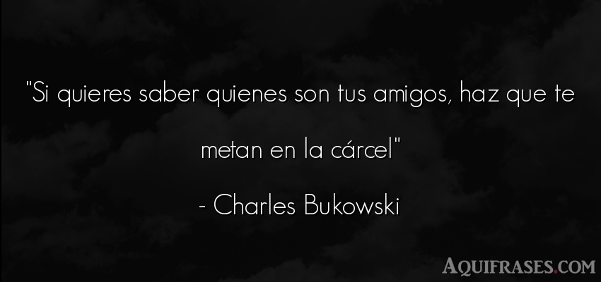 Frase de amistad  de Charles Bukowski. Si quieres saber quienes son