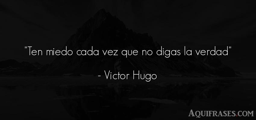 Frase realista  de Victor Hugo. Ten miedo cada vez que no