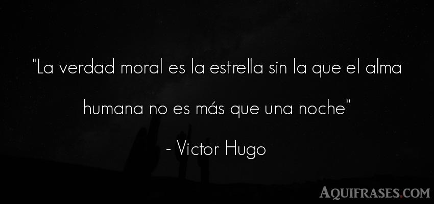 Frase realista  de Victor Hugo. La verdad moral es la