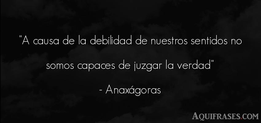 Frase realista  de Anaxágoras. A causa de la debilidad de