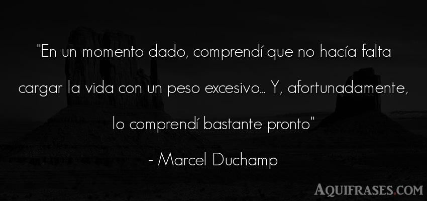 Frase de la vida  de Marcel Duchamp. En un momento dado, comprend