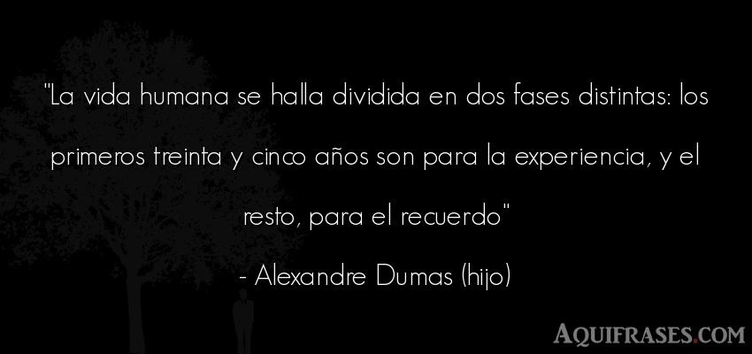 Frase de la vida  de Alexandre Dumas (hijo). La vida humana se halla