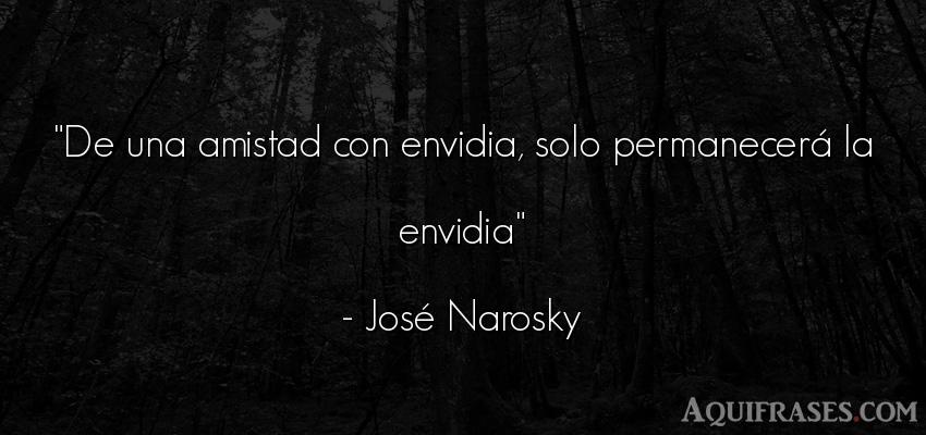 Frase de amistad,  de amistad corta  de José Narosky. De una amistad con envidia,