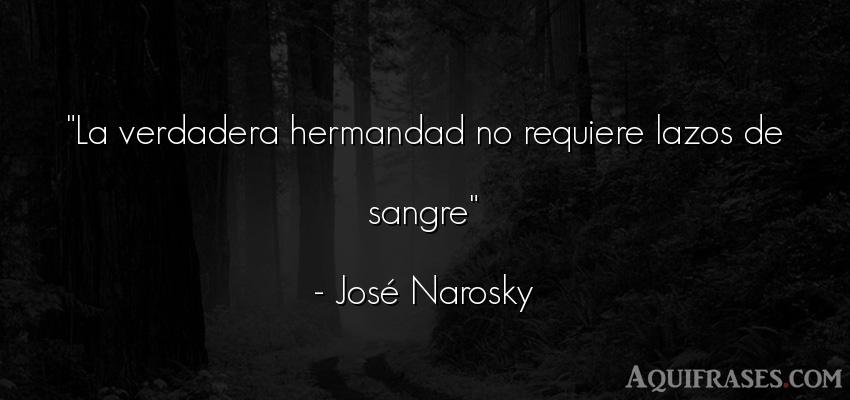Frase de amistad,  de amistad corta  de José Narosky. La verdadera hermandad no