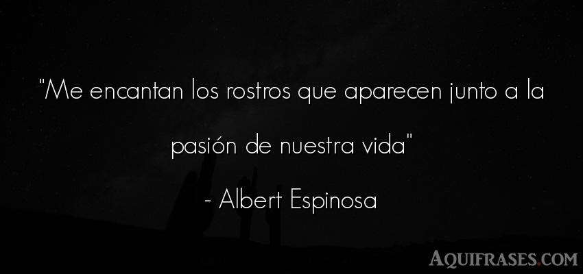 Frase de la vida  de Albert Espinosa. Me encantan los rostros que