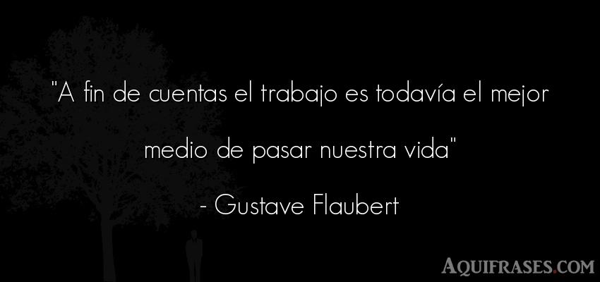 Frase de la vida  de Gustave Flaubert. A fin de cuentas el trabajo