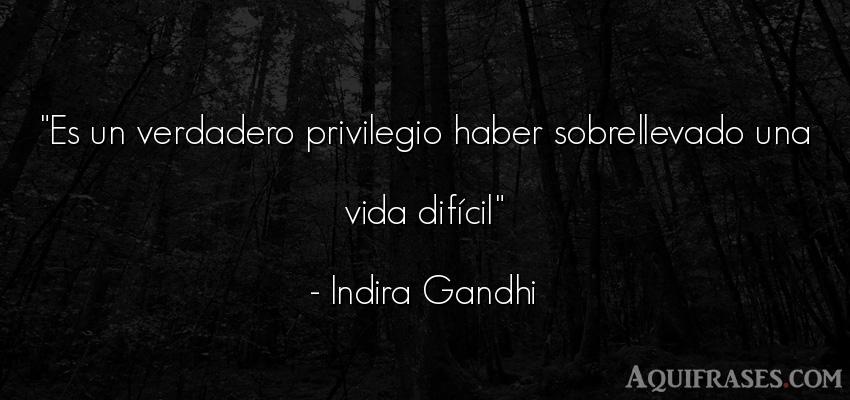 Frase de la vida  de Indira Gandhi. Es un verdadero privilegio