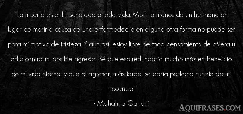 Frase de tristeza,  de la vida  de Mahatma Gandhi. La muerte es el fin señ