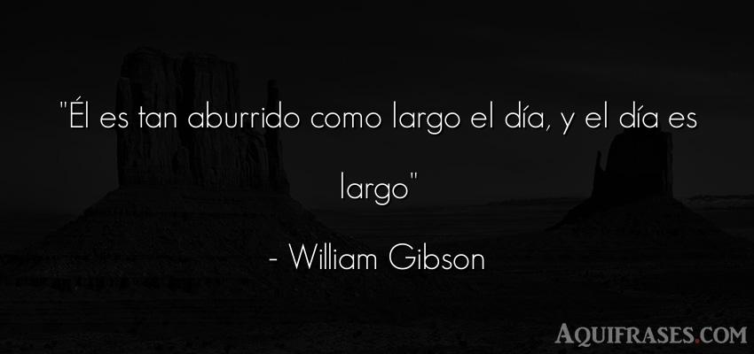 Frase de aburrimiento  de William Gibson. Él es tan aburrido como