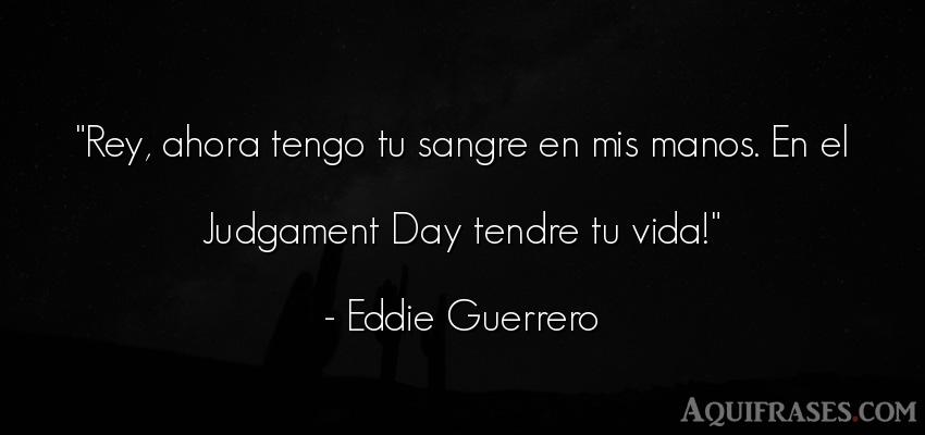 Frase de la vida  de Eddie Guerrero. Rey, ahora tengo tu sangre