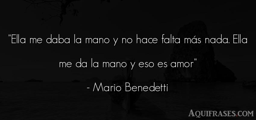 Frase de amor  de Mario Benedetti. Ella me daba la mano y no