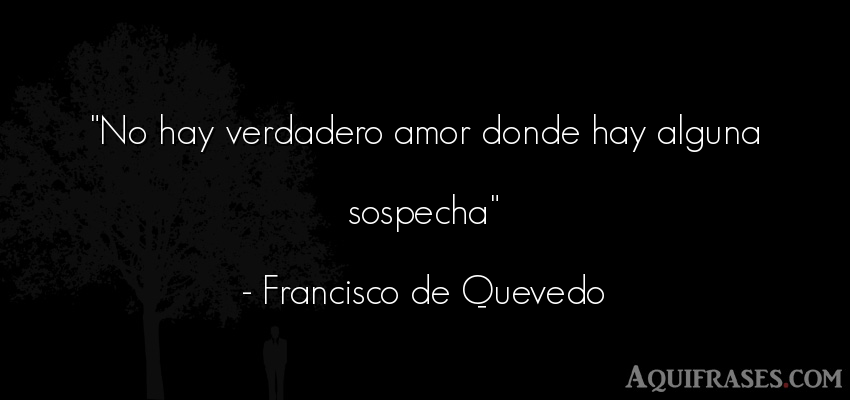 Frase de amor,  de amor corta  de Francisco de Quevedo. No hay verdadero amor donde