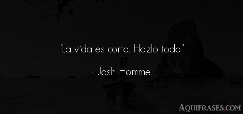Frase de la vida  de Josh Homme. La vida es corta. Hazlo todo