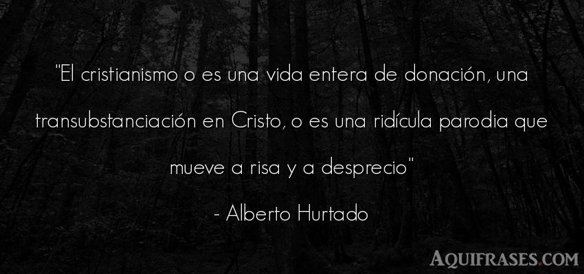 Frase de la vida  de Alberto Hurtado. El cristianismo o es una