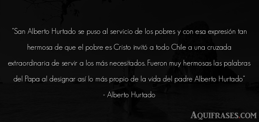 Frase de la vida  de Alberto Hurtado. San Alberto Hurtado se puso