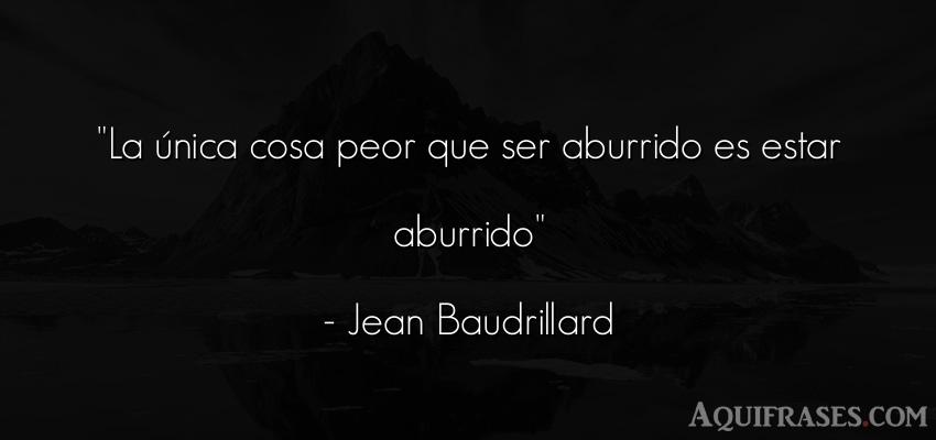 Frase de aburrimiento  de Jean Baudrillard. La única cosa peor que ser