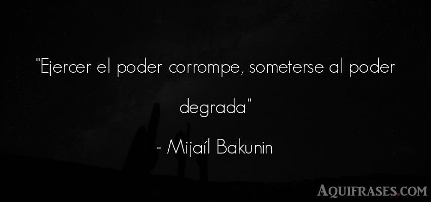 Frase de política  de Mijaíl Bakunin. Ejercer el poder corrompe,