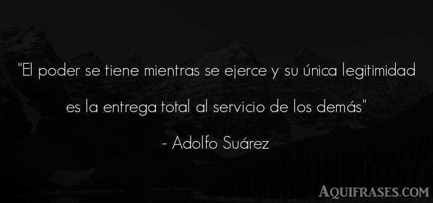 Frase de política  de Adolfo Suárez. El poder se tiene mientras