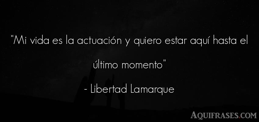Frase de muerte,  de la vida  de Libertad Lamarque. Mi vida es la actuación y