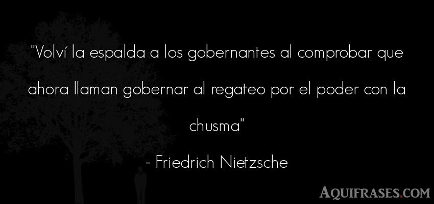 Frase filosófica,  de política  de Friedrich Nietzsche. Volví la espalda a los