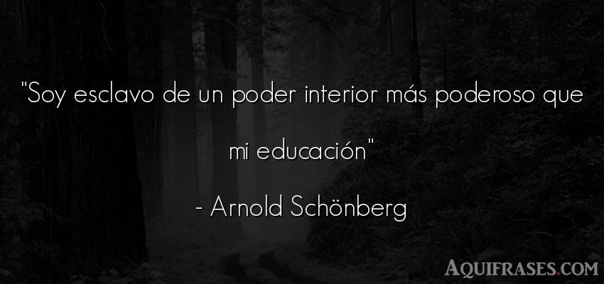 Frase de política  de Arnold Schönberg. Soy esclavo de un poder