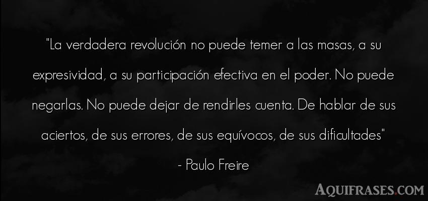 Frase de política  de Paulo Freire. La verdadera revolución no