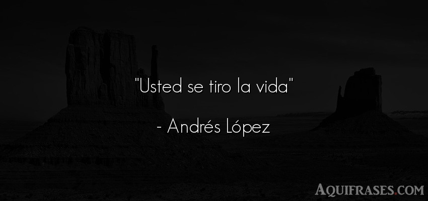 Frase de la vida  de Andrés López. Usted se tiro la vida