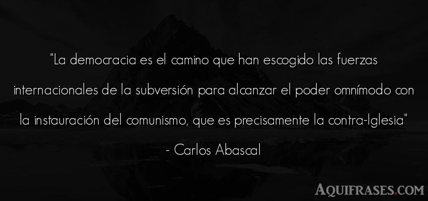 Frase de política  de Carlos Abascal. La democracia es el camino