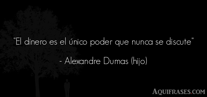 Frase de política  de Alexandre Dumas (hijo). El dinero es el único poder