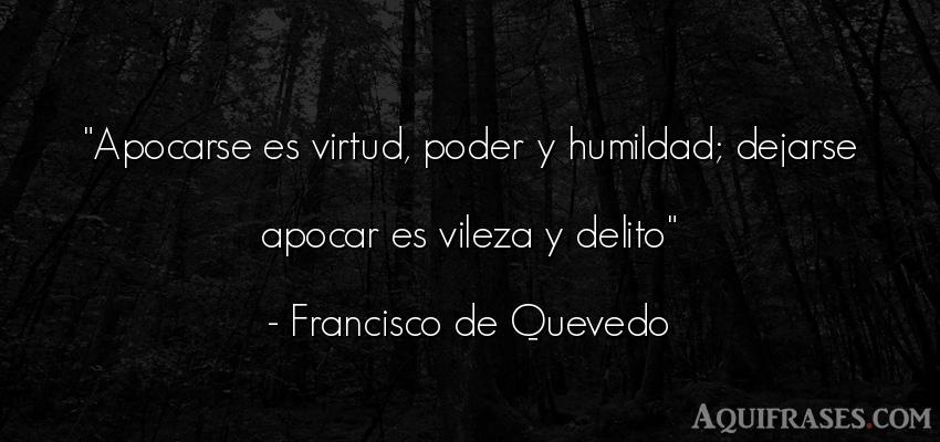 Frase de autoestima,  de política  de Francisco de Quevedo. Apocarse es virtud, poder y