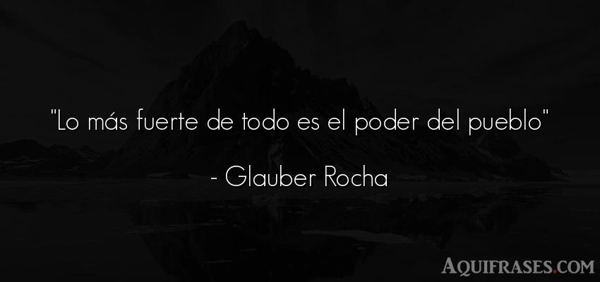 Frase de política  de Glauber Rocha. Lo más fuerte de todo es el