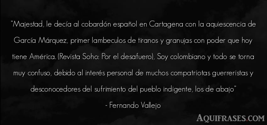 Frase de política  de Fernando Vallejo. Majestad, le decía al