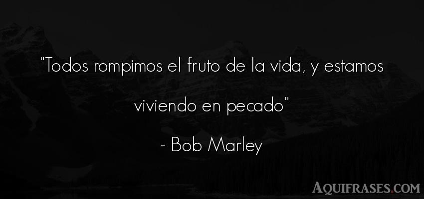 Frase de la vida  de Bob Marley. Todos rompimos el fruto de