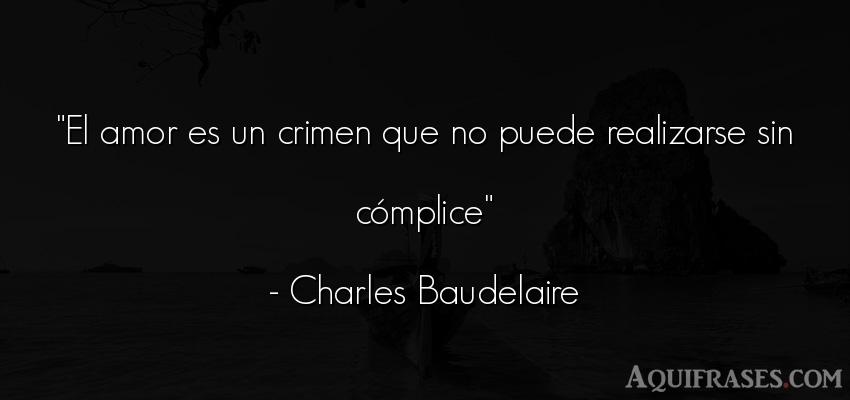 Frase de amor,  de amor corta  de Charles Baudelaire. El amor es un crimen que no
