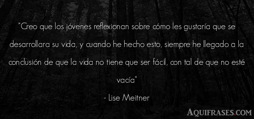 Frase de la vida  de Lise Meitner. Creo que los jóvenes