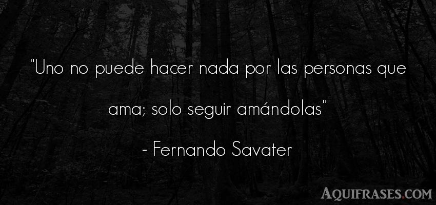 Frase de amor  de Fernando Savater. Uno no puede hacer nada por