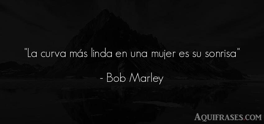 Frase de alegría,  de mujeres  de Bob Marley. La curva más linda en una