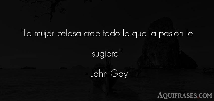 Frase de mujeres  de John Gay. La mujer celosa cree todo lo