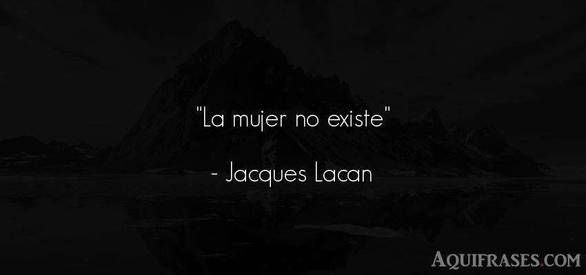 Frase de mujeres  de Jacques Lacan. La mujer no existe