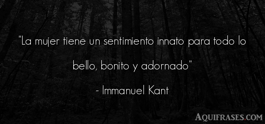 Frase de mujeres  de Immanuel Kant. La mujer tiene un
