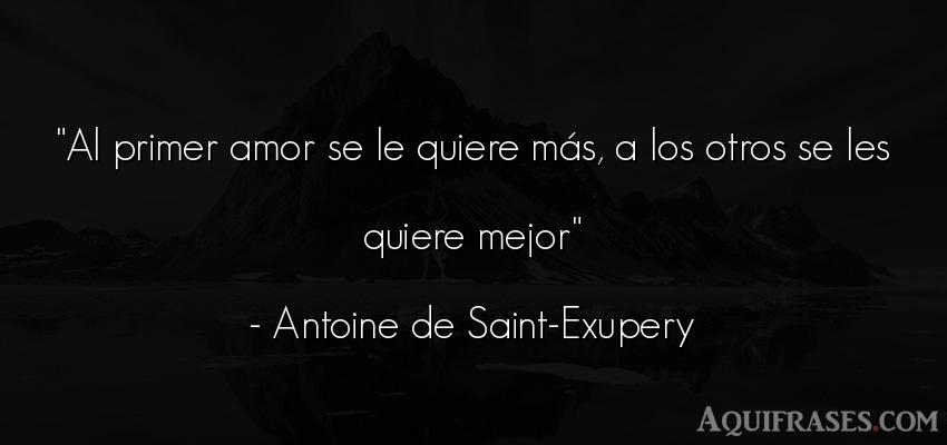 Frase de amor  de Antoine de Saint-Exupery. Al primer amor se le quiere