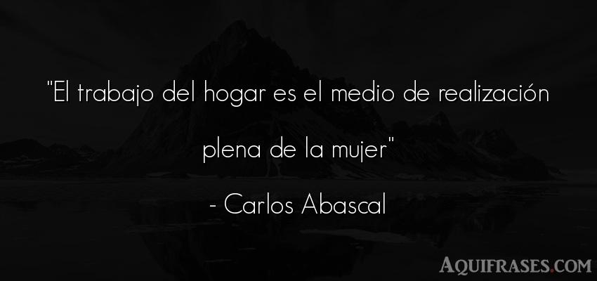 Frase de mujeres  de Carlos Abascal. El trabajo del hogar es el