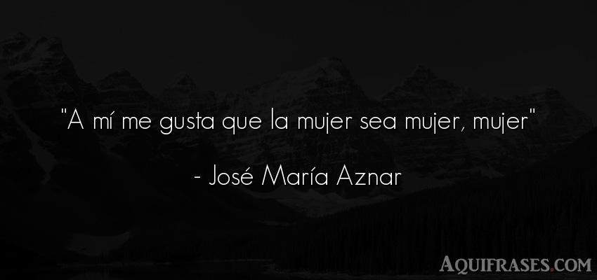 Frase de mujeres  de José María Aznar. A mí me gusta que la mujer