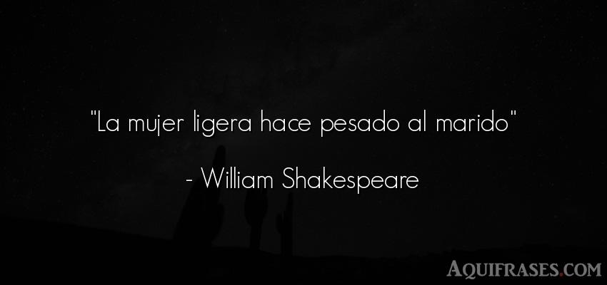 Frase de mujeres  de William Shakespeare. La mujer ligera hace pesado