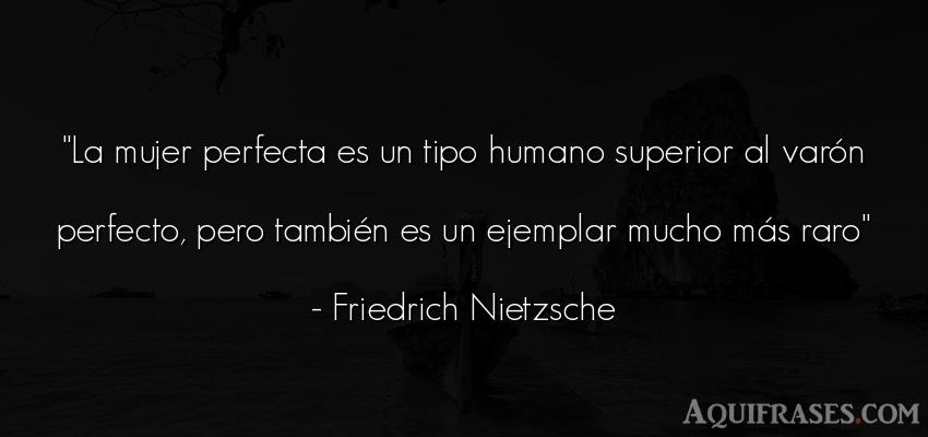 Frase filosófica,  de mujeres  de Friedrich Nietzsche. La mujer perfecta es un tipo